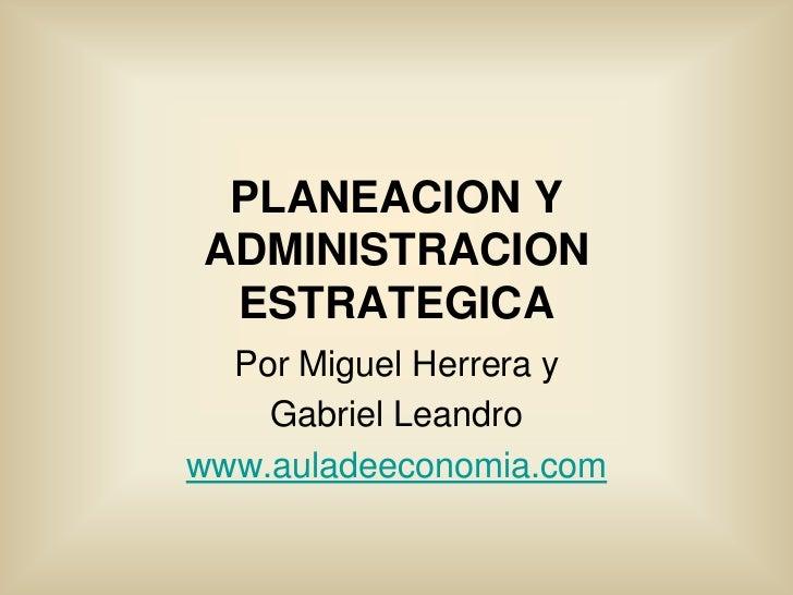 PLANEACION YADMINISTRACION ESTRATEGICA  Por Miguel Herrera y    Gabriel Leandrowww.auladeeconomia.com