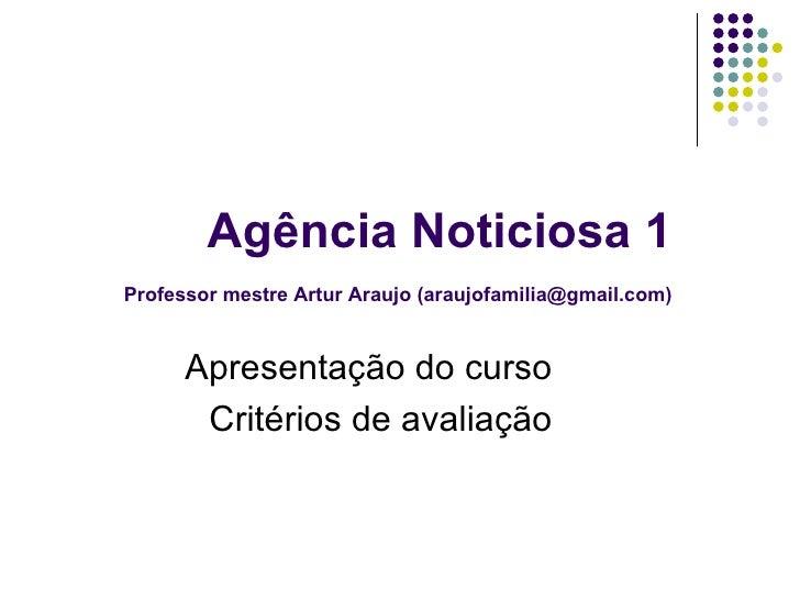 Agência Noticiosa 1   Professor mestre Artur Araujo (araujofamilia@gmail.com) Apresentação do curso Critérios de avaliação
