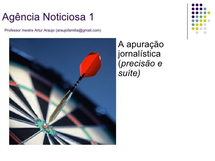 A apuração jornalística ( precisão e suíte) Agência Noticiosa 1   Professor mestre Artur Araujo (araujofamilia@gmail.com)