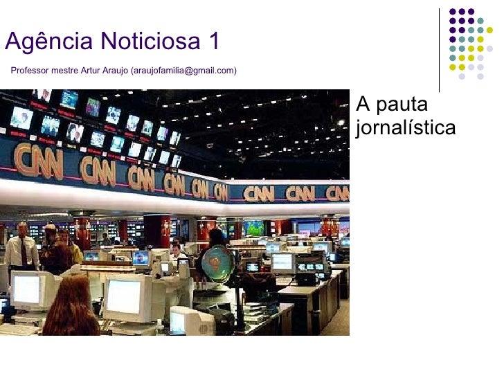 A pauta jornalística Agência Noticiosa 1   Professor mestre Artur Araujo (araujofamilia@gmail.com)