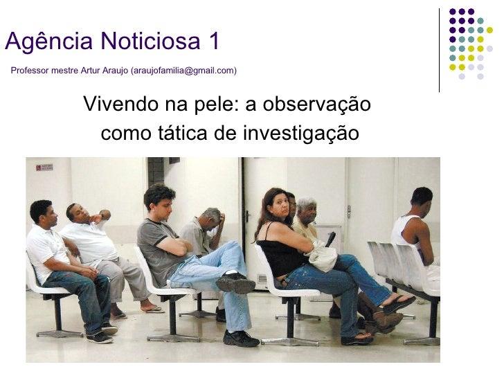 Vivendo na pele: a observação  como tática de investigação Agência Noticiosa 1   Professor mestre Artur Araujo (araujofami...