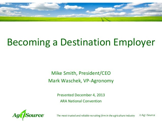 Becoming a Destination Employer Mike Smith, President/CEO Mark Waschek, VP-Agronomy Presented December 4, 2013 ARA Nationa...