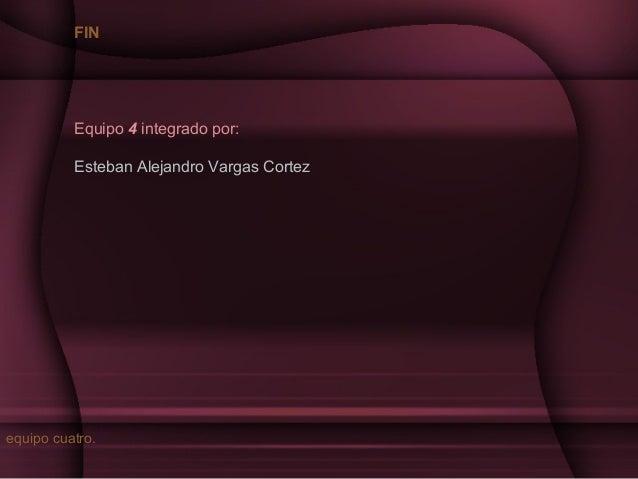 FIN  Equipo 4 integrado por: Esteban Alejandro Vargas Cortez  equipo cuatro.