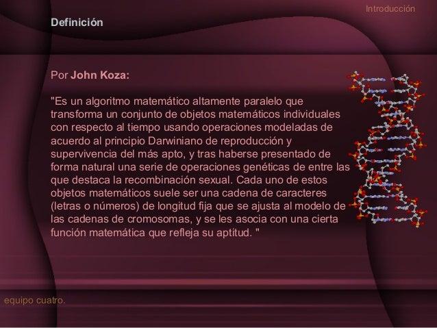 """Introducción  Definición  Por John Koza: """"Es un algoritmo matemático altamente paralelo que transforma un conjunto de obje..."""