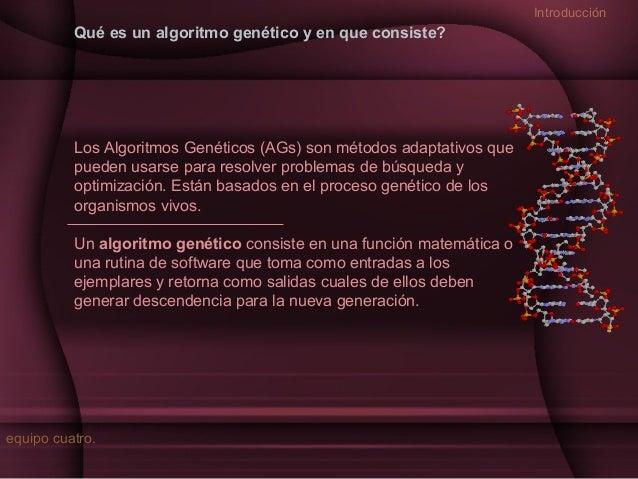 Introducción  Qué es un algoritmo genético y en que consiste?  Los Algoritmos Genéticos (AGs) son métodos adaptativos que ...