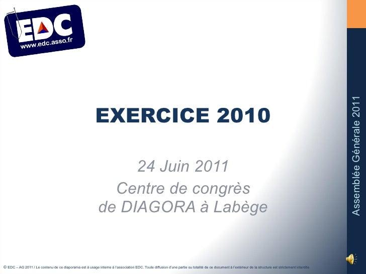 EXERCICE 2010 24 Juin 2011 Centre de congrès de DIAGORA à Labège ©  EDC – AG 2011 / Le contenu de ce diaporama est à usage...
