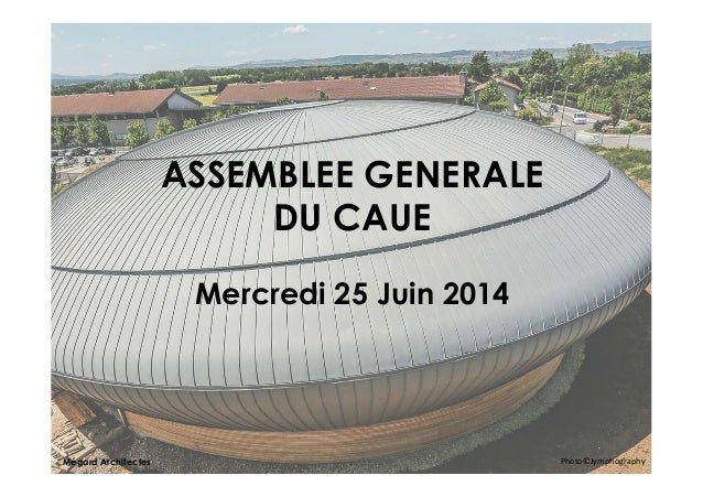 ASSEMBLEE GENERALE DU CAUE Mercredi 25 Juin 2014 Photo©Jymphography        Mégard Architectes