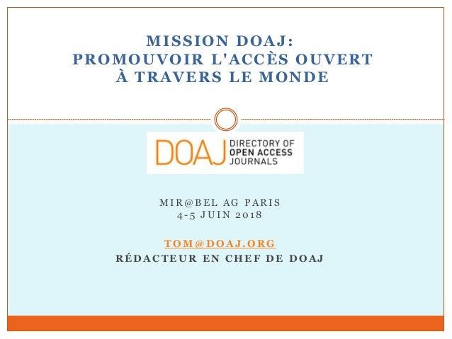 MISSION DOAJ: PROMOUVOIR L'ACCÈS OUVERT À TRAVERS LE MONDE MIR@B E L AG PARIS 4 -5 J U IN 201 8 T OM @ DOA J.ORG RÉDACTEUR...