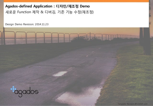 Agados-defined Application : 디자인/재조정Demo  새로운Function 제작& 디버깅, 기존기능수정(재조정)  Design Demo Revision: 2014.11.23  Template Rev...