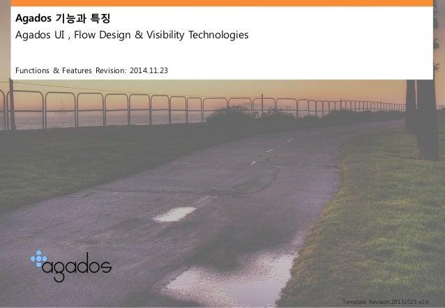 Agados 기능과특징  Agados UI , Flow Design & Visibility Technologies  Functions & Features Revision: 2014.11.23  Template Revis...