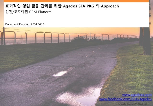 효과적인 영업 활동 관리를 위한 Agados SFA PKG 의 Approach 선진/고도화된 CRM Platform Document Revision: 2014.04.16 www.agadoss.com www.faceboo...