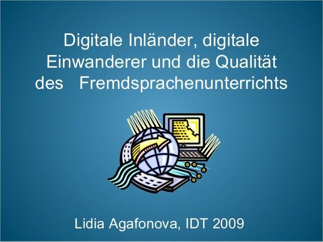 Digitale Inländer, digitale  Einwanderer und die Qualität  des Fremdsprachenunterrichts  Lidia Agafonova, IDT 2009