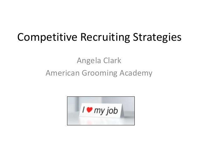 Competitive Recruiting Strategies Angela Clark American Grooming Academy