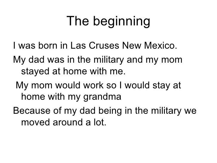 The beginning <ul><li>I was born in Las Cruses New Mexico. </li></ul><ul><li>My dad was in the military and my mom stayed ...