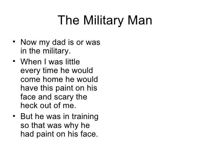 The Military Man <ul><li>Now my dad is or was in the military. </li></ul><ul><li>When I was little every time he would com...