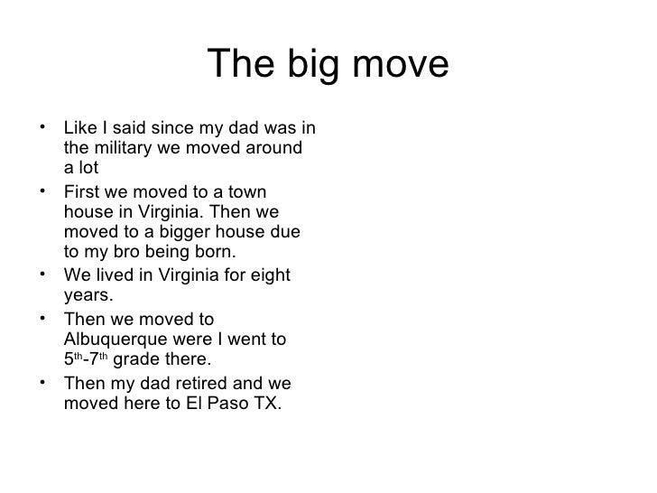 The big move <ul><li>Like I said since my dad was in the military we moved around a lot </li></ul><ul><li>First we moved t...