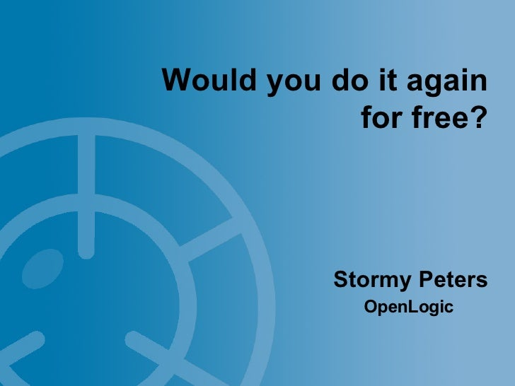 Would you do it again             for free?                Stormy Peters              OpenLogic