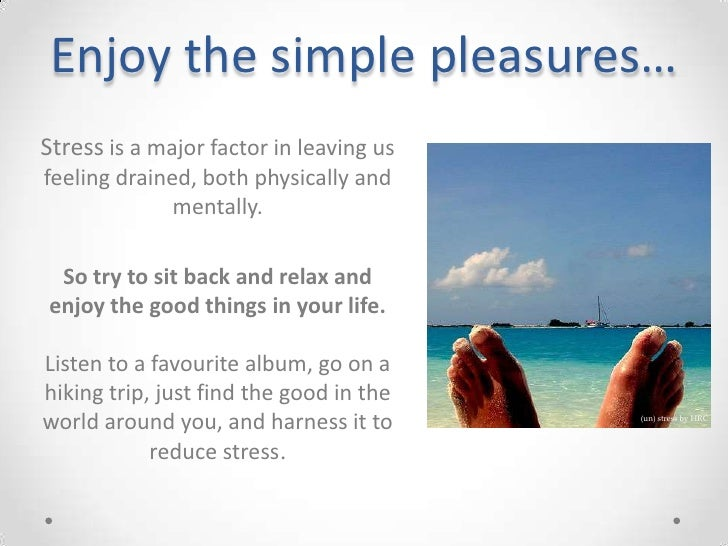 Enjoy the simple pleasures…<br />Stress is a major factor in leaving us feeling drained, both physically and mentally.<br ...