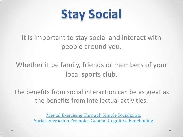 Stay Social<br />It is important to stay social and interact with people around you.<br />Whether it be family, friends or...