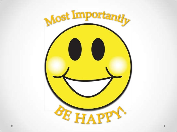 Most Importantly<br />BE HAPPY!<br />