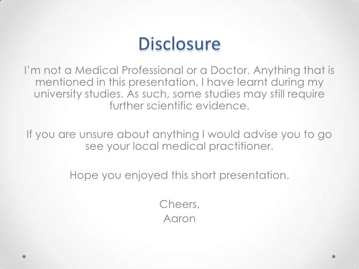 Disclosure<br />I'm not a Medical Professional or a Doctor. Anything that is mentioned in this presentation, I have learnt...