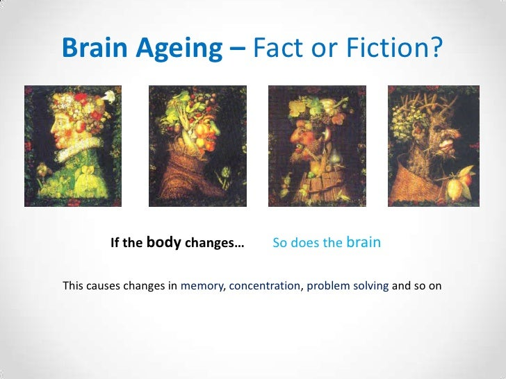 Brain Ageing – Fact or Fiction?<br />If the bodychanges…  So does the brain<br />This causes changes in memory, concentrat...