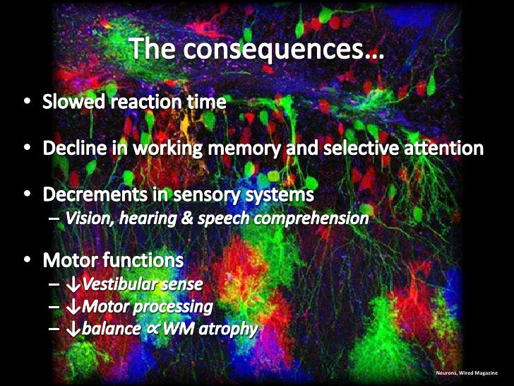 The consequences…<br />Slowed reaction time<br />Decline in working memory and selective attention<br />Decrements in sens...