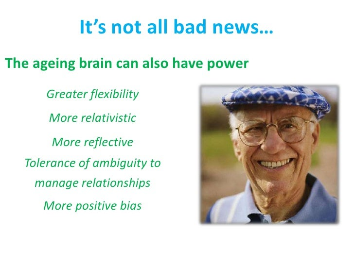 It's not all bad news…<br />The ageing brain can also have power<br />Greater flexibility<br />More relativistic<br />More...