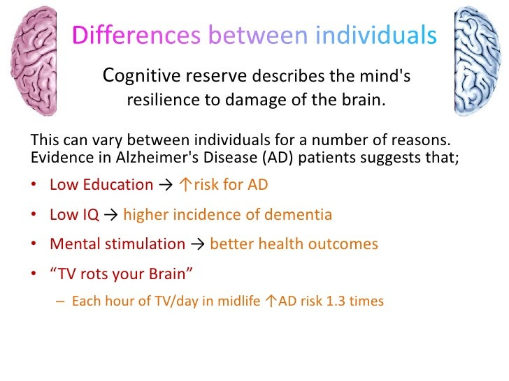Differences between individuals<br />Cognitive reserve describes the mind&apos;s resilience to damage of the brain.<br />T...