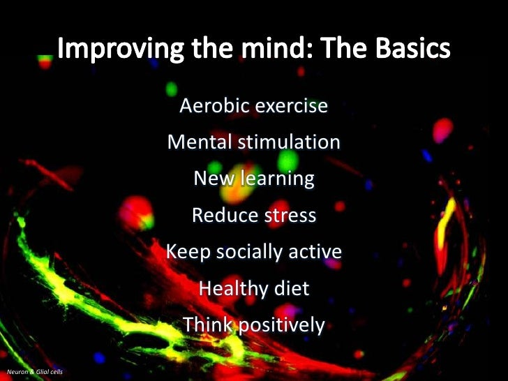 Improving the mind: The Basics<br />Aerobic exercise<br />Mental stimulation<br />New learning<br />Reduce stress<br />Kee...