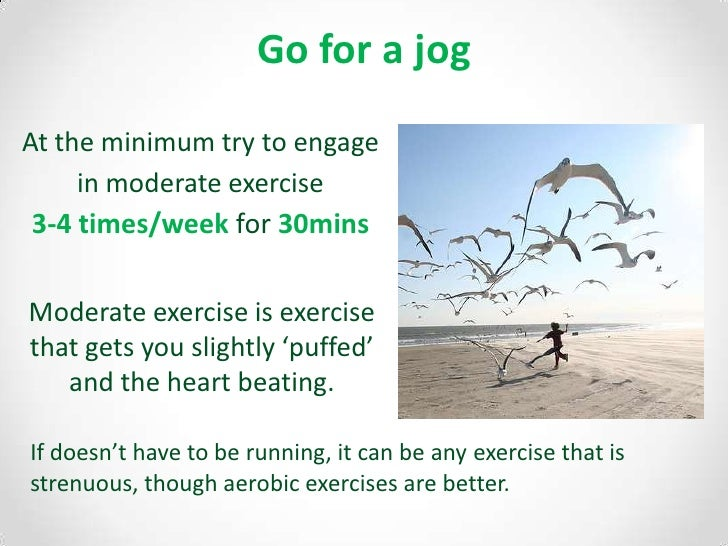 Go for a jog<br />At the minimum try to engage in moderate exercise 3-4 times/week for 30mins<br />Moderate exercise is ex...