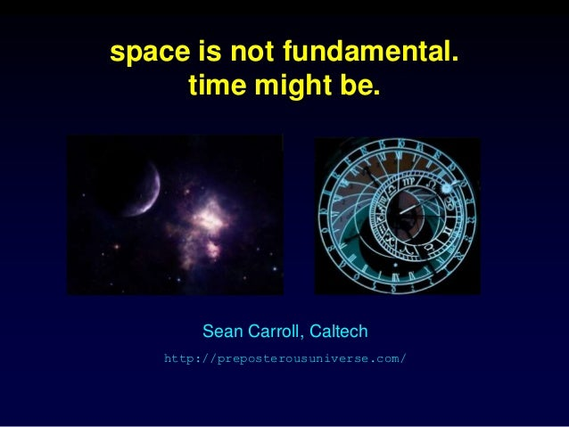 space is not fundamental. time might be. Sean Carroll, Caltech http://preposterousuniverse.com/