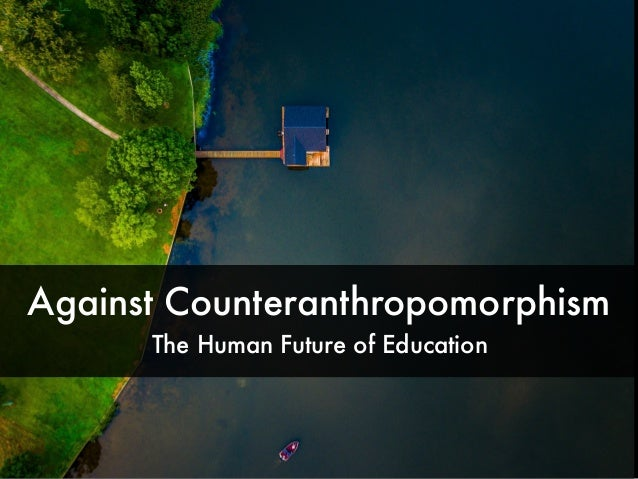 Against Counteranthropomorphism The Human Future of Education