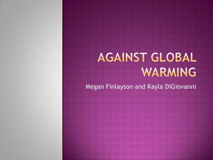 Against Global Warming <br />Megan Finlayson and Kayla DiGiovanni<br />