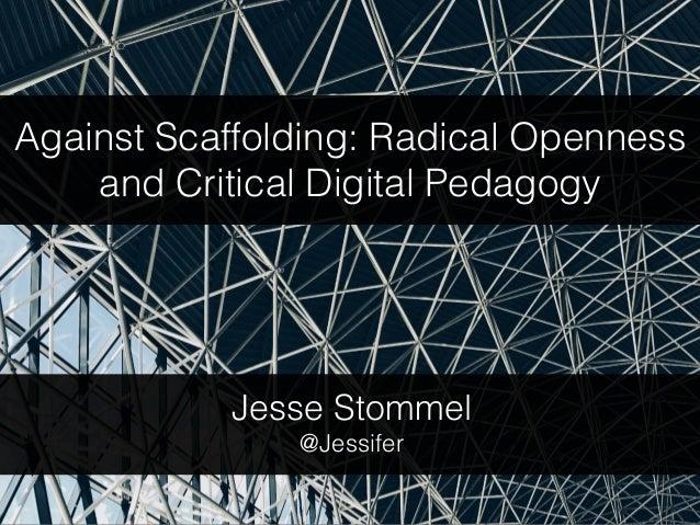 Against Scaffolding: Radical Openness and Critical Digital Pedagogy Jesse Stommel @Jessifer