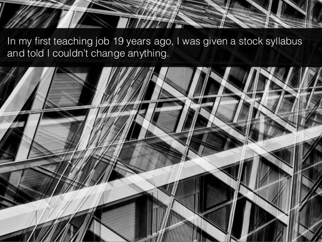 In my first teaching job 19 years ago, I was given a stock syllabus and told I couldn't change anything.