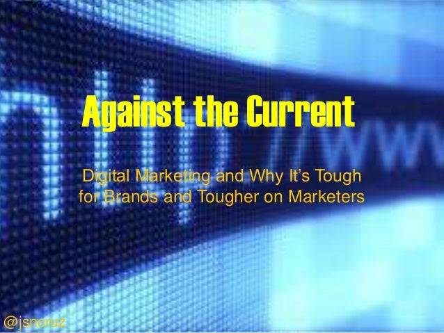 Against the Current            Digital Marketing and Why It's Tough           for Brands and Tougher on Marketers@jsncruz
