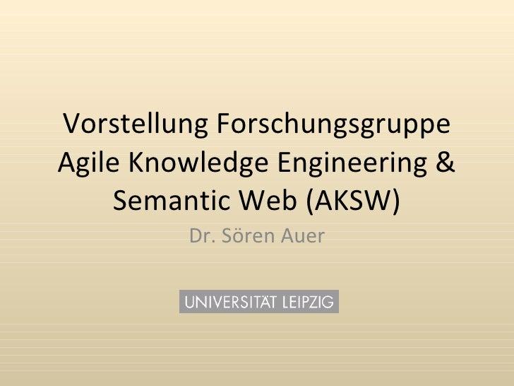 Vorstellung Forschungsgruppe Agile Knowledge Engineering &      Semantic Web (AKSW)          Dr. Sören Auer