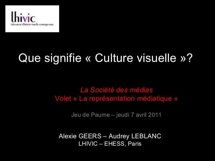 Que signifie «Culture visuelle»? Alexie GEERS – Audrey LEBLANC LHIVIC – EHESS, Paris La Société des médias Volet «La re...