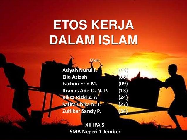 ETOS KERJA DALAM ISLAM Oleh: Asiyah Nurul F. (05) Elia Azizah (08) Fachmi Erin M. (09) Ifranus Ade O. N. P. (13) Riksa Riz...