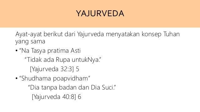 """YAJURVEDA Ayat-ayat berikut dari Yajurveda menyatakan konsep Tuhan yang sama • """"Na Tasya pratima Asti """"Tidak ada Rupa untu..."""