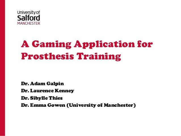 A Gaming Application forProsthesis TrainingDr. Adam GalpinDr. Laurence KenneyDr. Sibylle ThiesDr. Emma Gowen (University o...