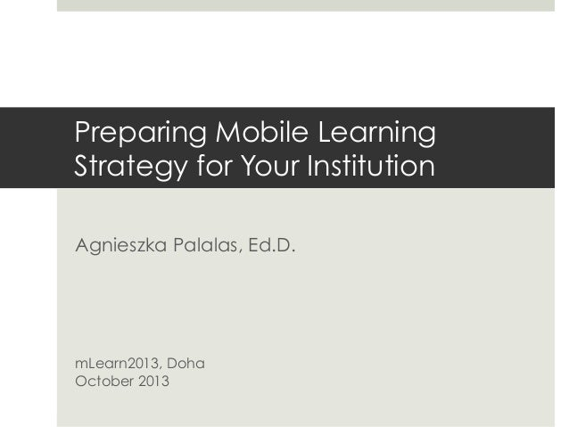 Preparing Mobile Learning Strategy for Your Institution Agnieszka Palalas, Ed.D.  mLearn2013, Doha October 2013