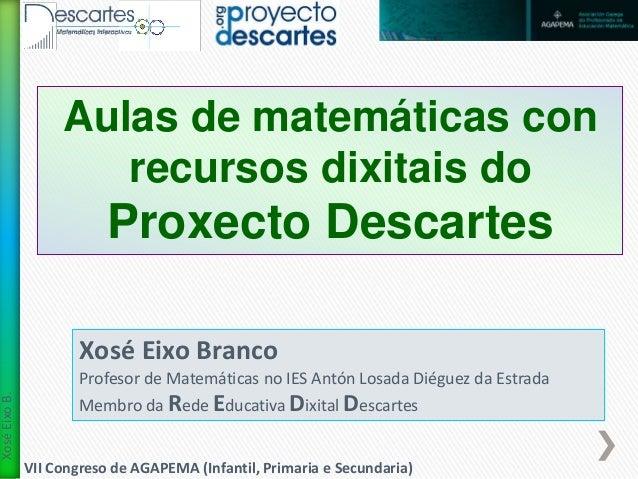 VII Congreso de AGAPEMA (Infantil, Primaria e Secundaria)  Xosé Eixo B.  Aulas de matemáticas con  recursos dixitais do  P...