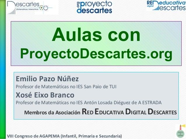 VIII Congreso de AGAPEMA (Infantil, Primaria e Secundaria) Aulas con ProyectoDescartes.org Emilio Pazo Núñez Profesor de M...