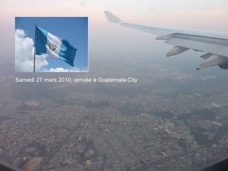 Samedi 27 mars 2010, arrivée à Guatemala-City