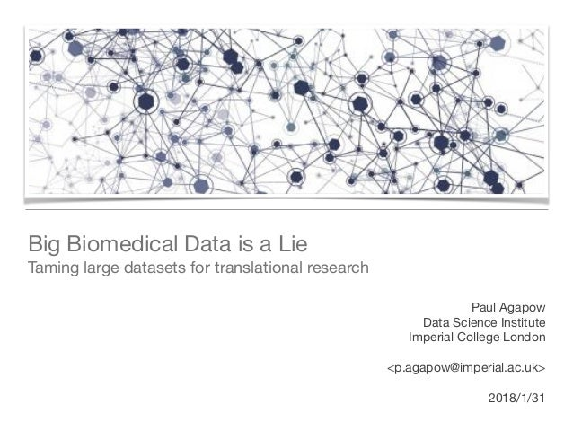 Big Biomedical Data is a Lie  Taming large datasets for translational research Paul Agapow Data Science Institute  Imperi...