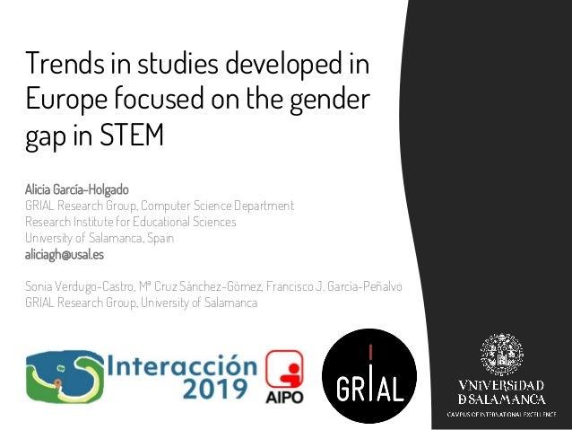 Trends in studies developed in Europe focused on the gender gap in STEM Alicia García-Holgado GRIAL Research Group, Comput...