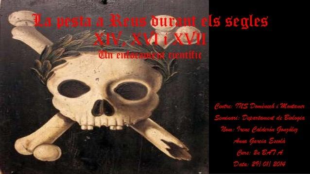 La pesta a Reus durant els segles XIV, XVI i XVII Un enfocament científic  Centre: INS Domènech i Montaner Seminari: Depar...