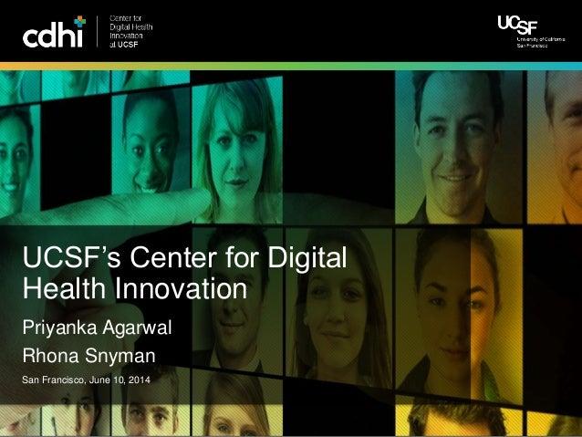 Center for Digital Health Innovation at UCSF San Francisco, June 10, 2014 Priyanka Agarwal Rhona Snyman UCSF's Center for ...